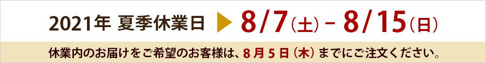 2021夏季休業日8/7(土)〜8/15(日) 休業内のお届けは、8/3(木)までにご注文ください。